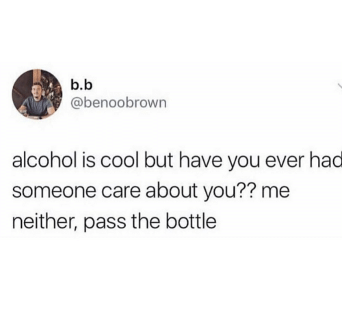 B. B.: b.b  @benoobrown  alcohol is cool but have you ever had  someone care about you?? me  neither, pass the bottle