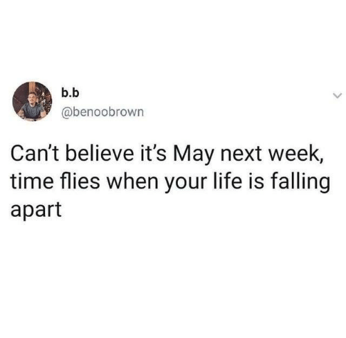 B. B.: b.b  @benoobrown  Can't believe it's May next week,  time flies when your life is falling  apart