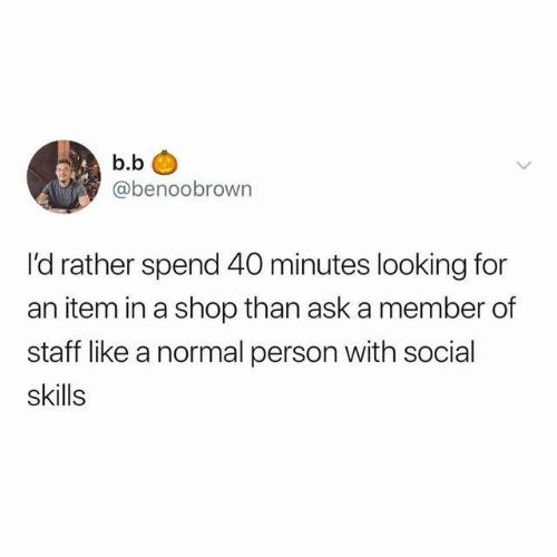 Dank, B. B., and 🤖: b.b  @benoobrown  I'd rather spend 40 minutes looking for  an item in a shop than ask a member of  staff like a normal person with social  skills