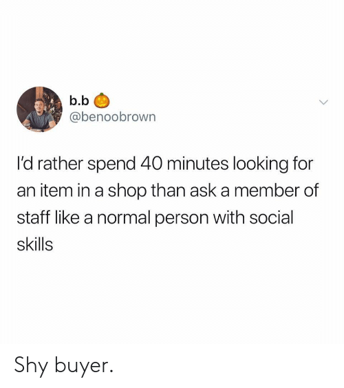 B. B.: b.b  @benoobrown  l'd rather spend 40 minutes looking for  an item in a shop than ask a member of  staff like a normal person with social  skills Shy buyer.
