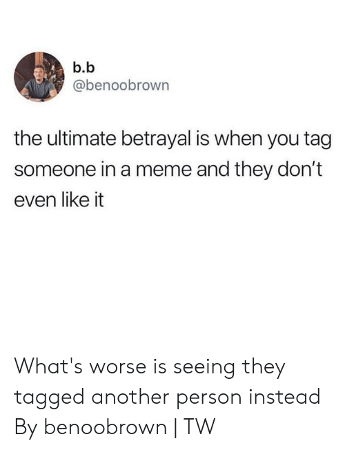 B. B.: b.b  @benoobrown  the ultimate betrayal is when you tag  someone in a meme and they don't  even like it What's worse is seeing they tagged another person instead  By benoobrown | TW