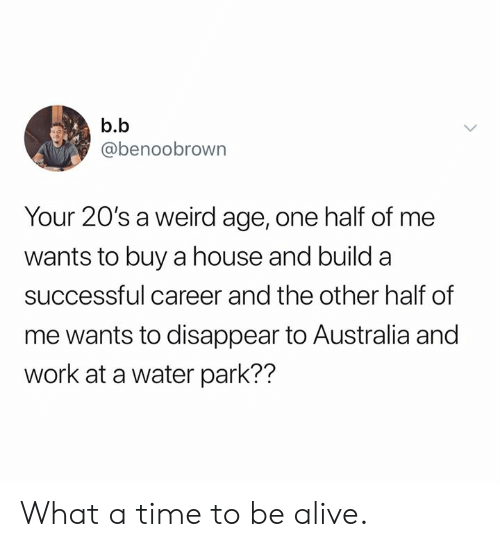 B. B.: b.b  @benoobrown  Your 20's a weird age, one half of me  wants to buy a house and build a  successful career and the other half of  me wants to disappear to Australia and  work at a water park?? What a time to be alive.