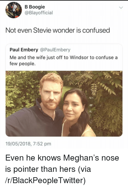 Blackpeopletwitter, Confused, and Stevie Wonder: B Boogie  @Blayofficial  Not even Stevie wonder is confused  Paul Embery @PaulEmbery  Me and the wife just off to Windsor to confuse a  few people.  19/05/2018, 7:52 pnm <p>Even he knows Meghan's nose is pointer than hers (via /r/BlackPeopleTwitter)</p>