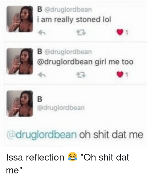 "Dat Me: B @drug lordbean  i am really stoned lol  B druglord bean  @druglordbean girl me too  @drug lordbean  @druglordbean oh shit dat me Issa reflection 😂 ""Oh shit dat me"""