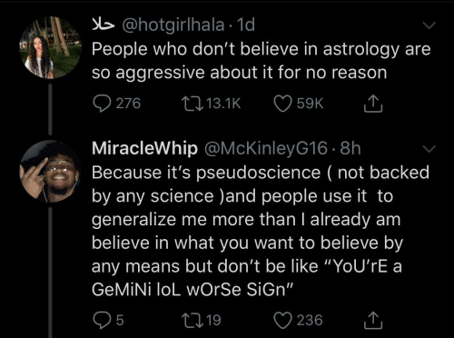 "no reason: b @hotgirlhala · 1d  People who don't believe in astrology are  so aggressive about it for no reason  O 276  27 13.1K  59K  MiracleWhip @McKinleyG16 · 8h  Because it's pseudoscience ( not backed  by any science )and people use it to  generalize me more than I already am  believe in what you want to believe by  any means but don't be like ""YoU'rE a  GEMİNİ loL wOrSe SiGn""  05  ♡ 236  2719  <]"