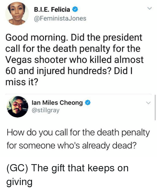 Memes, Las Vegas, and Good Morning: B.I.E. Felicia O  @FeministaJones  Good morning. Did the president  call for the death penalty for the  Vegas shooter who killed almost  60 and injured hundreds? DidI  miss it?  lan Miles Cheong  @stillgray  How do you call for the death penalty  for someone who's already dead? (GC) The gift that keeps on giving