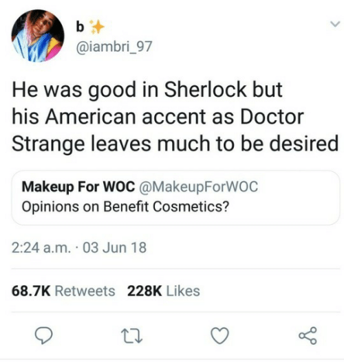 opinions: b  @iambri_97  He was good in Sherlock but  his American accent as Doctor  Strange leaves much to be desired  Makeup For WOC @MakeupForWOC  Opinions on Benefit Cosmetics?  2:24 a.m. 03 Jun 18  68.7K Retweets 228K Likes