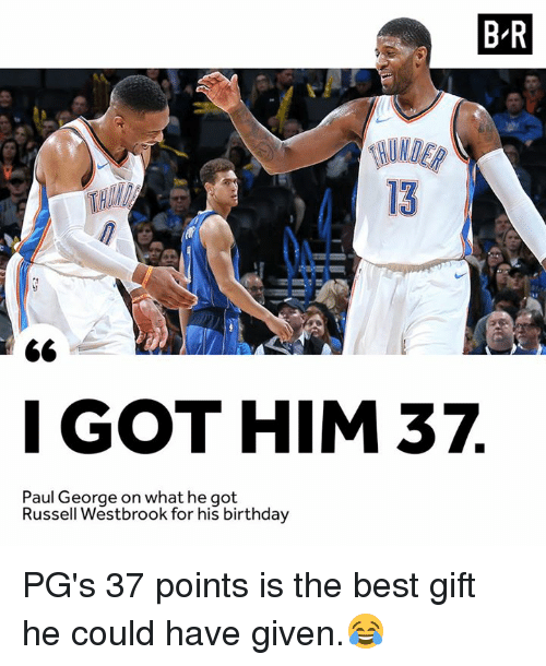 Birthday, Russell Westbrook, and Paul George: B-R  13  IGOTHIM 37  Paul George on what he got  Russell Westbrook for his birthday PG's 37 points is the best gift he could have given.😂