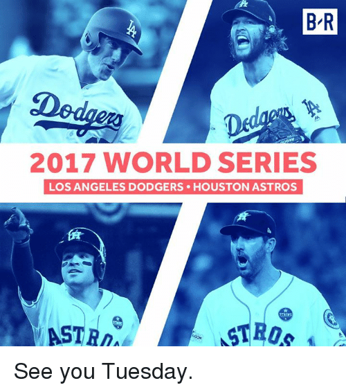 dodgers: B R  2017 WORLD SERIES  LOS ANGELES DODGERS HOUSTON ASTROS  ASTR See you Tuesday.