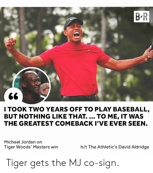 Michael Jordan: B-R  2e  I TOOK TWO YEARS OFF TO PLAY BASEBALL  BUT NOTHING LIKE THAT. TO ME, IT WAS  THE GREATEST COMEBACK I'VE EVER SEEN  Michael Jordan on  Tiger Woods' Masters win  h/t The Athletic's David Aldridge Tiger gets the MJ co-sign.