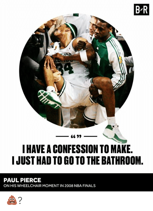 Pierce: B R  34  G6 99  I HAVE A CONFESSION TO MAKE.  IJUST HAD TO GO TO THE BATHROOM  PAUL PIERCE  ON HIS WHEELCHAIR MOMENT IN 2008 NBA FINALS 💩?