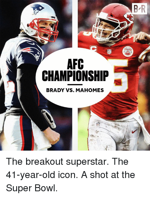 Super Bowl, Old, and Afc Championship: B R  AFC  CHAMPIONSHIP  BRADY VS. MAHOMES The breakout superstar. The 41-year-old icon. A shot at the Super Bowl.