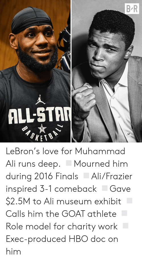 Ali, All Star, and Finals: B R  ALL-STAR LeBron's love for Muhammad Ali runs deep.  ◽️Mourned him during 2016 Finals ◽️Ali/Frazier inspired 3-1 comeback ◽️Gave $2.5M to Ali museum exhibit ◽️Calls him the GOAT athlete ◽️Role model for charity work ◽️Exec-produced HBO doc on him