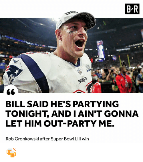 Gronkowski: B-R  BILL SAID HE'S PARTYING  TONIGHT, AND IAIN'T GONNA  LET HIM OUT-PARTY ME.  Rob Gronkowski after Super Bowl LIll win 🍻