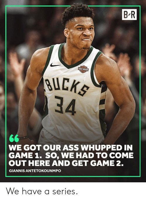 antetokounmpo: B-R  BUCK  34  WE GOT OUR ASS WHUPPED IN  GAME 1. SO, WE HAD TO COME  OUT HERE AND GET GAME 2.  GIANNIS ANTETOKOUNMPO We have a series.