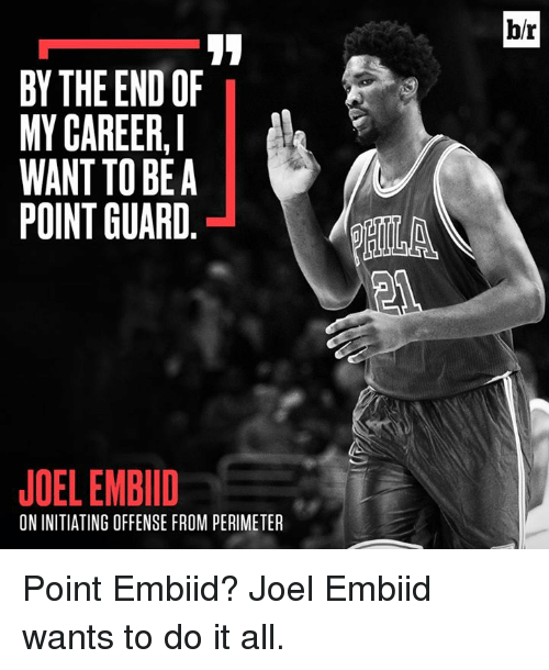 perimeter: b/r  BY THE END OF  MY CAREER,  WANT TO BEA  POINT GUARD  AILA  JOEL EMBIID  ON INITIATING OFFENSE FROM PERIMETER Point Embiid? Joel Embiid wants to do it all.