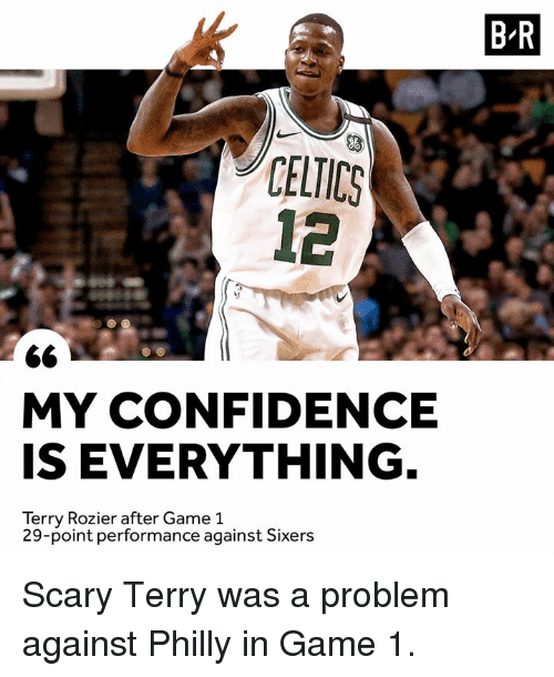 Confidence, Game, and Sixers: B-R  CELICS  12  MY CONFIDENCE  IS EVERYTHING  Terry Rozier after Game 1  29-point performance against Sixers Scary Terry was a problem against Philly in Game 1.