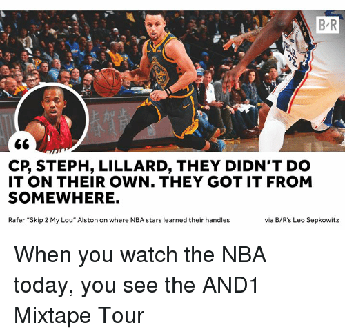"""Nba, And1, and Stars: B R  CP, STEPH, LILLARD, THEY DIDN'T DO  IT ON THEIR OWN. THEY GOT IT FROM  SOMEWHERE.  Rafer """"Skip 2 My Lou"""" Alston on where NBA stars learned their handles  via B/R's Leo Sepkowitz When you watch the NBA today, you see the AND1 Mixtape Tour"""