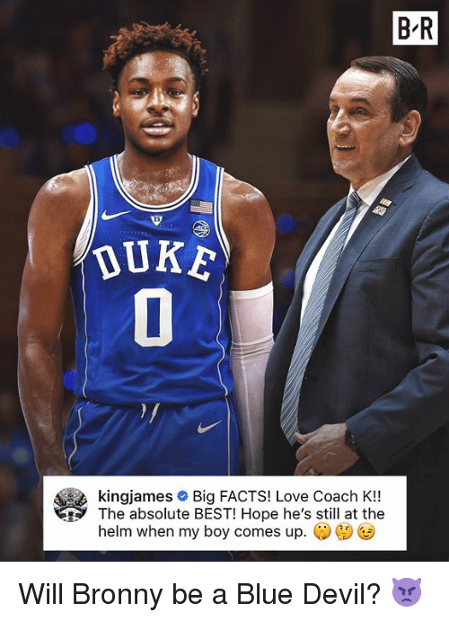 Facts, Love, and Devil: B R  DUKE  kingjames # Big FACTS! Love Coach K!!  The absolute BEST! Hope he's still at the  helm when my boy comes up. Will Bronny be a Blue Devil? 👿