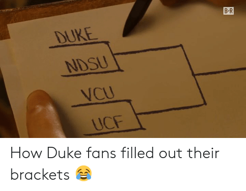 Duke, How, and Ucf: B R  DUKE  NDSU  VCU  UCF How Duke fans filled out their brackets 😂