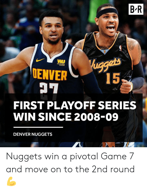 Denver, Game, and Pivotal: B R  ENVER  FIRST PLAYOFF SERIES  WIN SINCE 2008-09  DENVER NUGGETS Nuggets win a pivotal Game 7 and move on to the 2nd round 💪