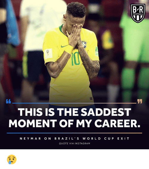 Football, Instagram, and World Cup: B-R  FOOTBALL  THIS IS THE SADDEST  MOMENT OF MY CAREER.  NEY MAR ON BRA ZILS WORLD CUP EXI T  QUOTE VIA INSTAGRAM 😢