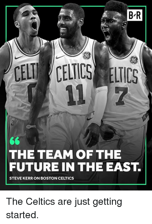 Steve Kerr: B-R  gO  So  CELT CELICS ELICS  THE TEAM OF THE  FUTURE IN THE EAST.  STEVE KERR ON BOSTON CELTICS The Celtics are just getting started.