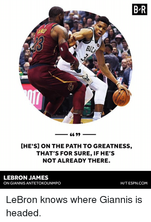 antetokounmpo: B R  [HE'S] ON THE PATH TO GREATNESS,  THAT'S FOR SURE, IF HE'S  NOT ALREADY THERE  LEBRON JAMES  ON GIANNIS ANTETOKOUNMPO  H/T ESPN.COM LeBron knows where Giannis is headed.