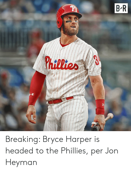 Philadelphia Phillies, Bryce Harper, and Breaking: B R  hillier Breaking: Bryce Harper is headed to the Phillies, per Jon Heyman