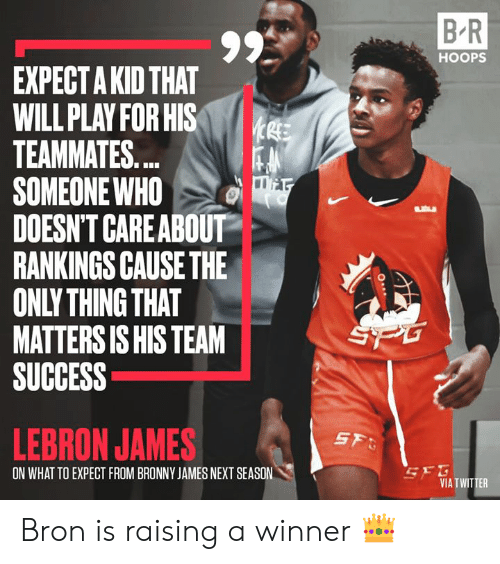 rankings: B R  HOOPS  EXPECT A KID THAT  WILL PLAY FOR HIS  TEAMMATES...  SOMEONE WHO  DOESN'T CAREABOUT  RANKINGS CAUSE THE  ONLY THING THAT  MATTERS IS HIS TEAM  SUCCESS  SPG  LEBRON JAMES  SF  SEG  VIA TWITTER  ON WHAT TO EXPECT FROM BRONNY JAMES NEXT SEASON Bron is raising a winner 👑
