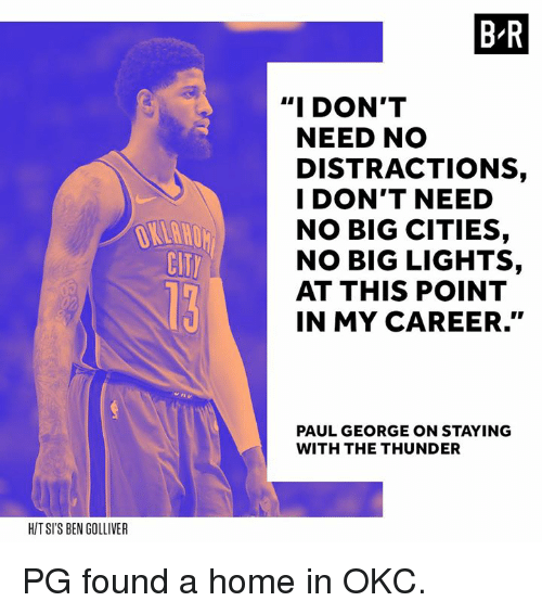 "Paul George, Home, and My Career: B R  ""I DON'T  NEED NO  DISTRACTIONS,  I DON'T NEED  NO BIG CITIES,  NO BIG LIGHTS,  AT THIS POINT  IN MY CAREER.""  CIT  PAUL GEORGE ON STAYING  WITH THE THUNDER  HIT SI'S BEN GOLLIVER PG found a home in OKC."