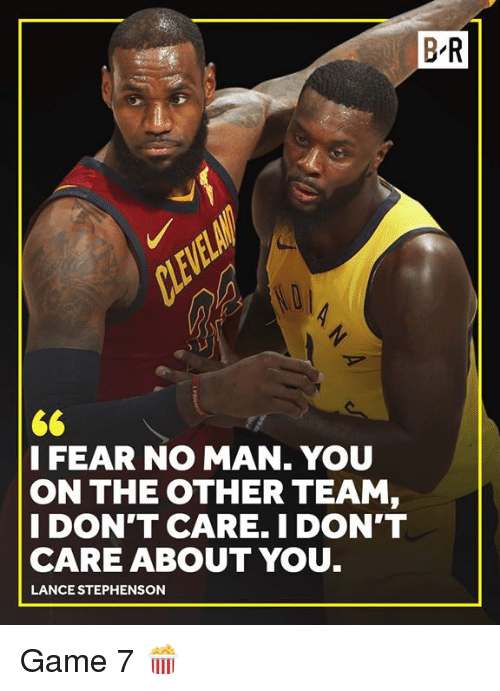 Lance Stephenson, Game, and Fear: B R  I FEAR NO MAN. YOU  ON THE OTHER TEAM,  I DON'T CARE. I DON'T  CARE ABOUT YOU  LANCE STEPHENSON Game 7 🍿
