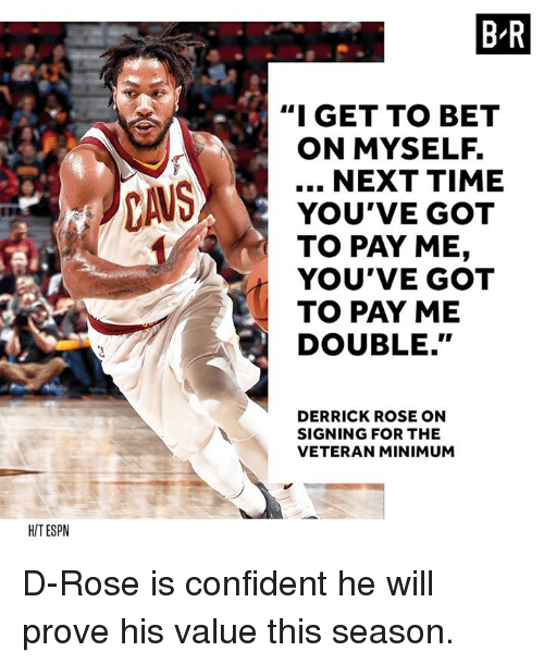 "d rose: B-R  ""I GET TO BET  ON MYSELF.  NEXT TIME  YOU'VE GOT  TO PAY ME,  YOU'VE GOT  TO PAY ME  DOUBLE.""  DERRICK ROSE ON  SIGNING FOR THE  VETERAN MINIMUM  HITESPN D-Rose is confident he will prove his value this season."
