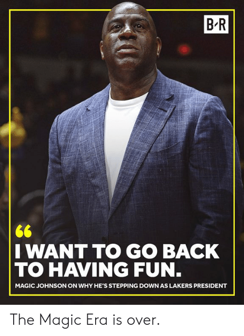 Los Angeles Lakers, Magic Johnson, and Magic: B R  I WANT TO GO BACK  TO HAVING FUN  MAGIC JOHNSON ON WHY HE'S STEPPING DOWN AS LAKERS PRESIDENT The Magic Era is over.