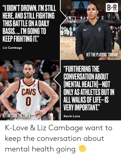 "liz: B R  ""IDIDN'T DROWN. IM STILL  HERE,AND STILL FIGHTING  THIS BATTLE ON A DAILY  BASIS.... M GOING TO  KEEP FIGHTING IT.""  Liz Cambage  H/TTHE PLAYERS' TRIBUNE  ""FURTHERING THE  CONVERSATION ABOUT  MENTAL HEALTH-NOT  ONLY AS ATHLETES BUT IN  ALL WALKS OF LIFE-IS  VERY IMPORTANT.  CAVS  O  H/T OUTSIDE THE LINES  Kevin Love K-Love & Liz Cambage want to keep the conversation about mental health going ✊"