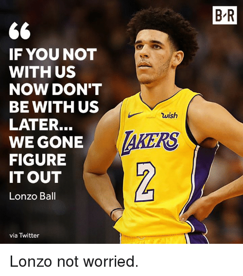 Twitter, Figure It Out, and Gone: B-R  IF YOUNOT  WITH US  NOW DON'T  BE WITH US  LATER.  WE GONE  FIGURE  IT OUT  Lonzo Ball  wish  AKERS  0  via Twitter Lonzo not worried.