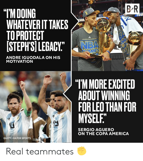 """America, Nba, and Sports: B R  """"IMDOING  WHATEVER IT TAKES  TO PROTECT  [STEPH'SI LEGACY""""  OU  O  BA  MP  GOLDEN STATE waRCN  NBA  GAMPS  ANDRE IGUODALA ON HIS  MOTIVATION  """"TM MORE EXCITED  ABOUT WINNING  FOR LEO THAN FOR  MYSELF.""""  SERGIO AGUERO  ON THE COPA AMERICA  QUOTE VIA FOX SPORTS  RO Real teammates ✊"""