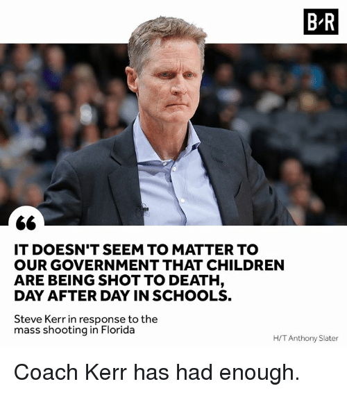Steve Kerr: B R  IT DOESN'T SEEM TO MATTER TO  OUR GOVERNMENT THAT CHILDREN  ARE BEING SHOT TO DEATH  DAY AFTER DAY IN SCHOOLS.  Steve Kerr in response to the  mass shooting in Florida  H/T Anthony Slater Coach Kerr has had enough.
