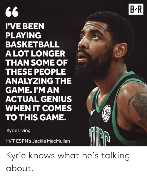 Kyrie Irving: B R  I'VE BEEN  PLAYING  BASKETBALL  ALOT LONGER  THAN SOME OF  THESE PEOPLE  ANALYZING THE  GAME. I'M AN  ACTUAL GENIUS  WHEN IT COMES  TO THIS GAME.  Kyrie Irving  H/TESPN's Jackie MacMullan Kyrie knows what he's talking about.