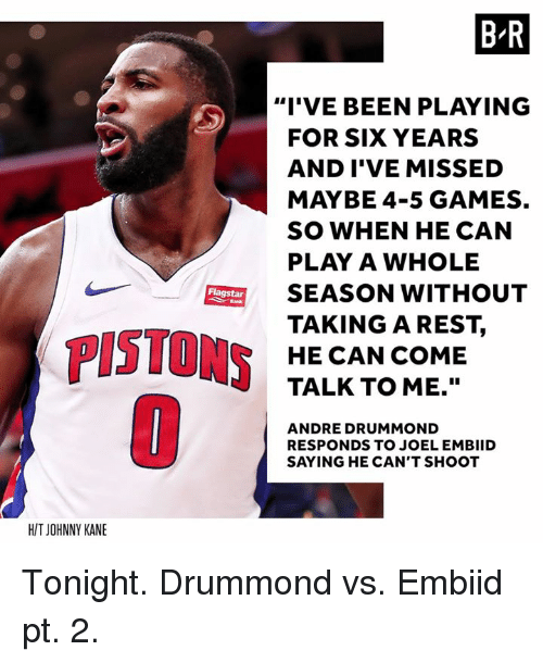 "Drummond: B R  ""I'VE BEEN PLAYING  FOR SIX YEARS  AND I'VE MISSED  MAYBE 4-5 GAMES.  SO WHEN HE CAN  PLAY A WHOLE  SEASON WITHOUT  TAKINGAREST,  HE CAN COME  TALK TO ME.""  Flagstar  PISTONS  ANDRE DRUMMOND  RESPONDS TO JOEL EMBIID  SAYING HE CAN'T SHOOT  H/T JOHNNY KANE Tonight. Drummond vs. Embiid pt. 2."