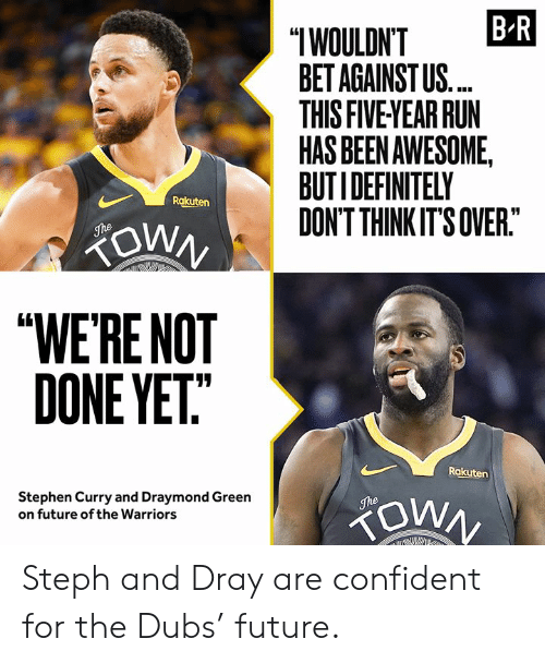 "Stephen Curry: B R  ""IWOULDN'T  BET AGAINST US.  THIS FIVE YEAR RUN  HAS BEEN AWESOME,  BUTIDEFINITELY  DON'T THINK IT'S OVER.""  Rakuten  ZOWN  The  ""WE'RE NOT  DONE YET""  Rakuten  Stephen Curry and Draymond Green  on future of the Warriors  The Steph and Dray are confident for the Dubs' future."