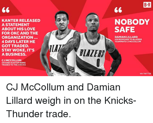 Mccollum: B R  KANTER RELEASED  A STATEMENT  NOBODY  SAFE  ABOUT HIS LOVE  FOR OKC AND THE  ORGANIZATION..  4 DAYS LATER HE  GOT TRADED.  DAMIAN LILLARD  HIS RESPONSE TO BLAZERS  TEAMMATE CJ MCCOLLUM  STAY WOKE, IT'S  A BUSINESS.  LAZERS  CJ MCCOLLUM  ON ENES KANTER BEING  TRADED TO THE KNICKS  MA TWITTER CJ McCollum and Damian Lillard weigh in on the Knicks-Thunder trade.