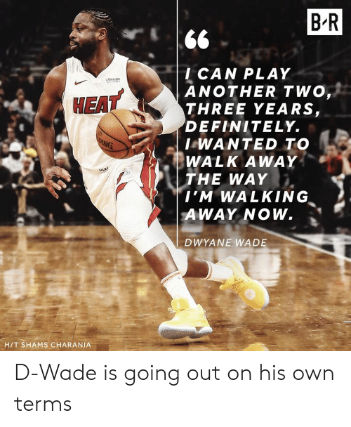 Definitely, Dwyane Wade, and Another: B R  l CAN PLAY  ANOTHER TWO  THREE YEARS,  DEFINITELY.  I WANTED TO  WALK AWAY  THE WAY  EAT  , Σ  I'M WALKING  AWAY NOW.  DWYANE WADE  H/T SHAMS CHARANIA D-Wade is going out on his own terms