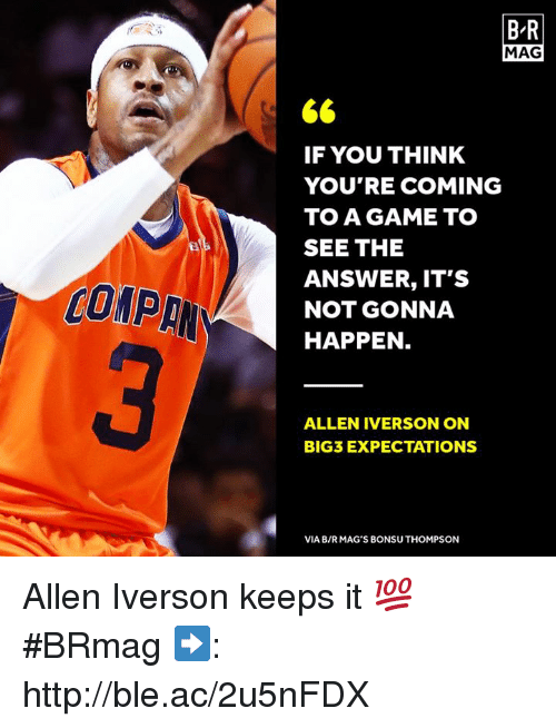 mags: B R  MAG  IF YOU THINK  YOU'RE COMING  TO A GAME TO  SEE THE  ANSWER, IT'S  NOT GONNA  HAPPEN  COMP  ALLEN IVERSON ON  BIG3 EXPECTATIONS  VIA B/RMAG'S BONSU THOMPSON Allen Iverson keeps it 💯 #BRmag   ➡️: http://ble.ac/2u5nFDX