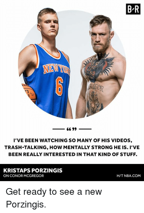 trash talking: B R  NENY  I'VE BEEN WATCHING SO MANY OF HIS VIDEOS  TRASH-TALKING, HOW MENTALLY STRONG HE IS. I'VE  BEEN REALLY INTERESTED IN THAT KIND OF STUFF.  KRISTAPS PORZINGIS  ON CONOR MCGREGOR  H/T NBA.COM Get ready to see a new Porzingis.