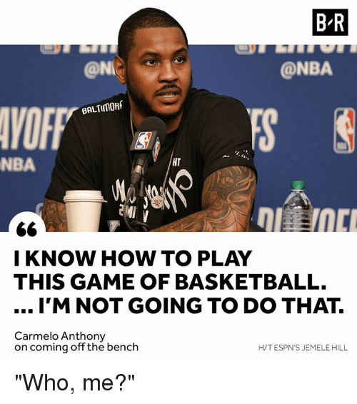 """Espns: B-R  @NI  @NBA  VOFF  BALTIMORf  NBA  HT  I KNOW HOW TO PLAY  THIS GAME OF BASKETBALL.  I'M NOT GOING TO DO THAT.  Carmelo Anthony  on coming off the bench  H/T ESPN'S JEMELE HILL """"Who, me?"""""""