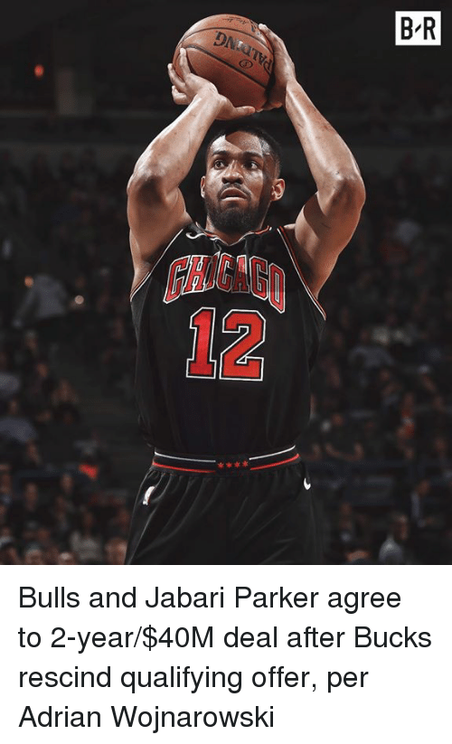 Bulls, Bucks, and Parker: B R  OAN  HIGAG  12 Bulls and Jabari Parker agree to 2-year/$40M deal after Bucks rescind qualifying offer, per Adrian Wojnarowski