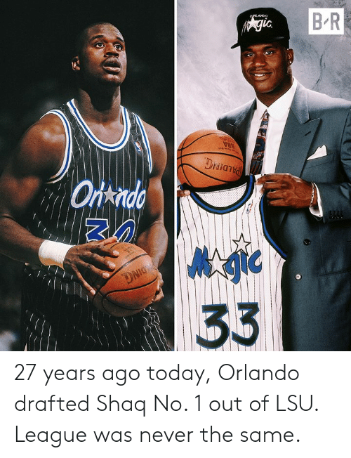 Shaq, Orlando, and Today: B R  OIRLANDO  Agic  MBA  DNianid  Ortndo  DNIG  33 27 years ago today, Orlando drafted Shaq No. 1 out of LSU.   League was never the same.