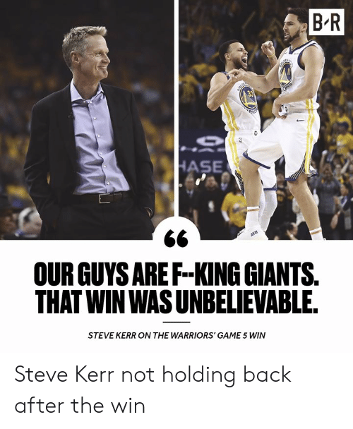 Game, Giants, and Steve Kerr: B R  OUR GUYS AREF-KING GIANTS  THAT WIN WAS UNBELIEVABLE  STEVE KERR ON THE WARRIORS' GAME 5 WIN Steve Kerr not holding back after the win