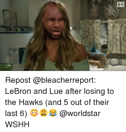 Memes, Worldstar, and Wshh: B R Repost @bleacherreport: LeBron and Lue after losing to the Hawks (and 5 out of their last 6) 😳😩😂 @worldstar WSHH